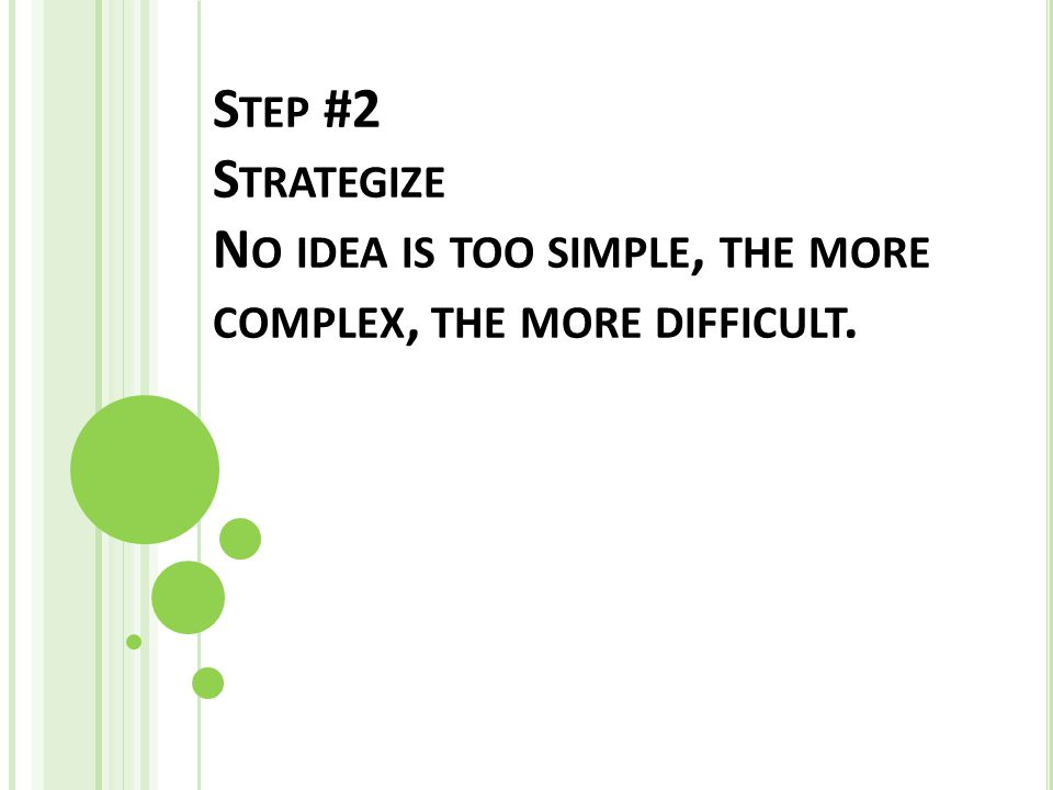 S TEP #2 S TRATEGIZE N O IDEA IS TOO SIMPLE, THE MORE COMPLEX, THE MORE DIFFICULT.