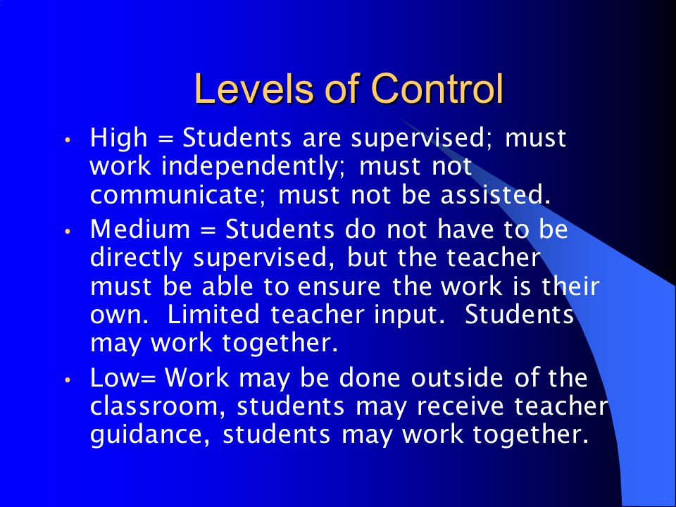 Levels of Control High = Students are supervised; must work independently; must not communicate; must not be assisted.