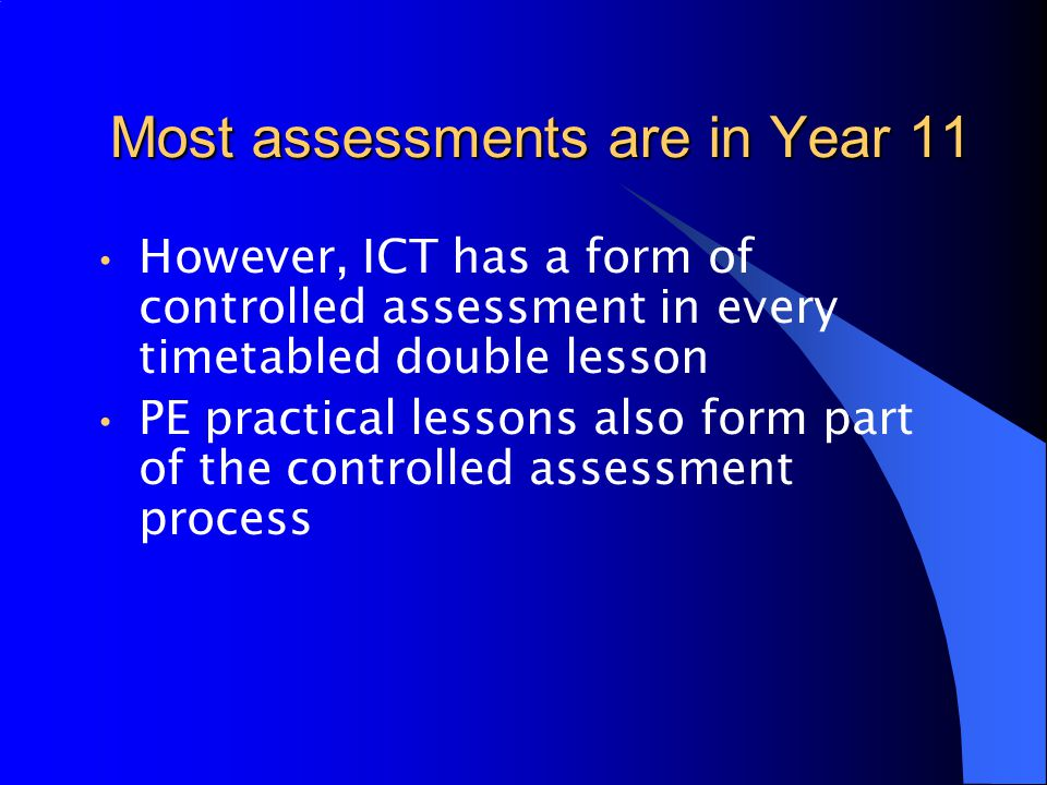 Most assessments are in Year 11 However, ICT has a form of controlled assessment in every timetabled double lesson PE practical lessons also form part of the controlled assessment process