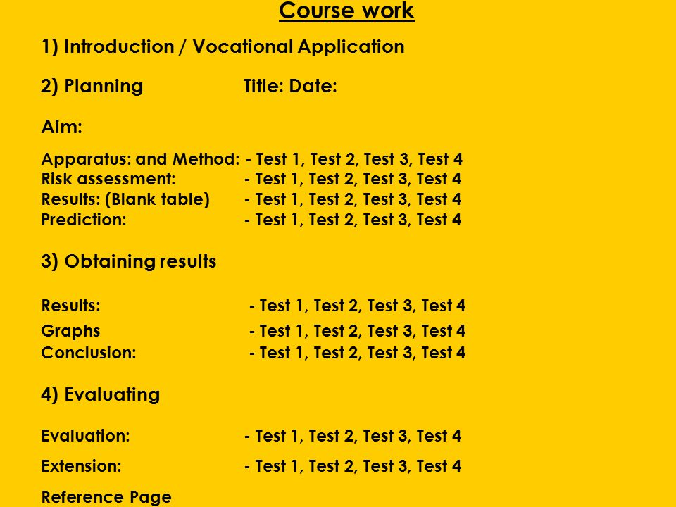 Course work 1) Introduction / Vocational Application 2) PlanningTitle: Date: Aim: Apparatus: and Method: - Test 1, Test 2, Test 3, Test 4 Risk assessment:- Test 1, Test 2, Test 3, Test 4 Results: (Blank table)- Test 1, Test 2, Test 3, Test 4 Prediction:- Test 1, Test 2, Test 3, Test 4 3) Obtaining results Results: - Test 1, Test 2, Test 3, Test 4 Graphs - Test 1, Test 2, Test 3, Test 4 Conclusion: - Test 1, Test 2, Test 3, Test 4 4) Evaluating Evaluation:- Test 1, Test 2, Test 3, Test 4 Extension:- Test 1, Test 2, Test 3, Test 4 Reference Page