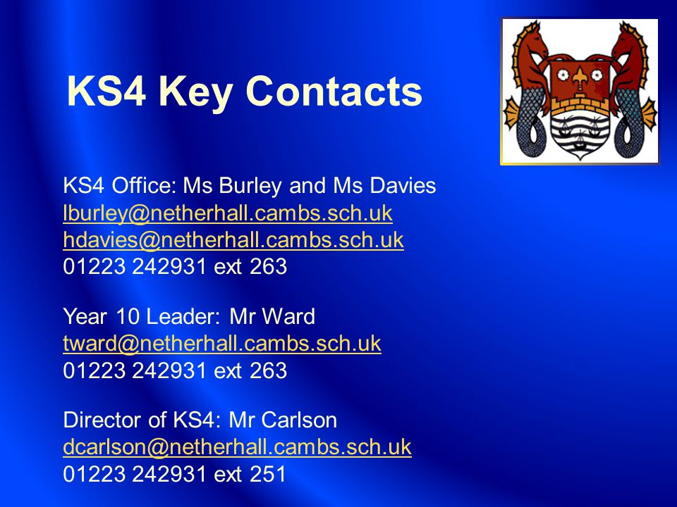 KS4 Key Contacts KS4 Office: Ms Burley and Ms Davies lburley@netherhall.cambs.sch.uk hdavies@netherhall.cambs.sch.uk 01223 242931 ext 263 Year 10 Leader: Mr Ward tward@netherhall.cambs.sch.uk 01223 242931 ext 263 Director of KS4: Mr Carlson dcarlson@netherhall.cambs.sch.uk 01223 242931 ext 251