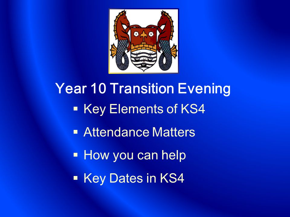 Year 10 Transition Evening  Key Elements of KS4  Attendance Matters  How you can help  Key Dates in KS4