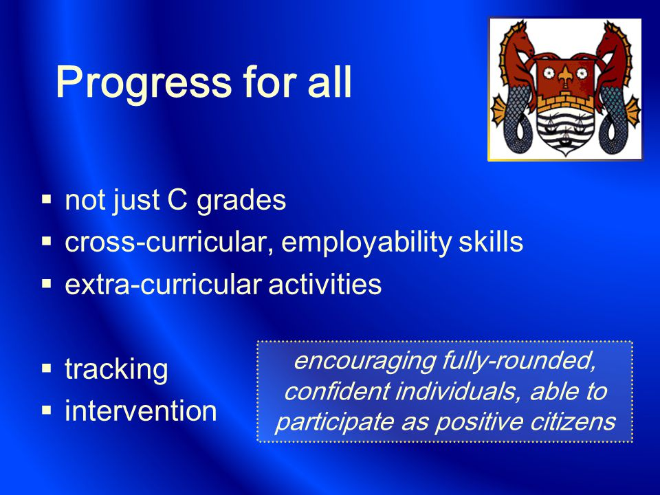 Progress for all  not just C grades  cross-curricular, employability skills  extra-curricular activities  tracking  intervention encouraging fully-rounded, confident individuals, able to participate as positive citizens