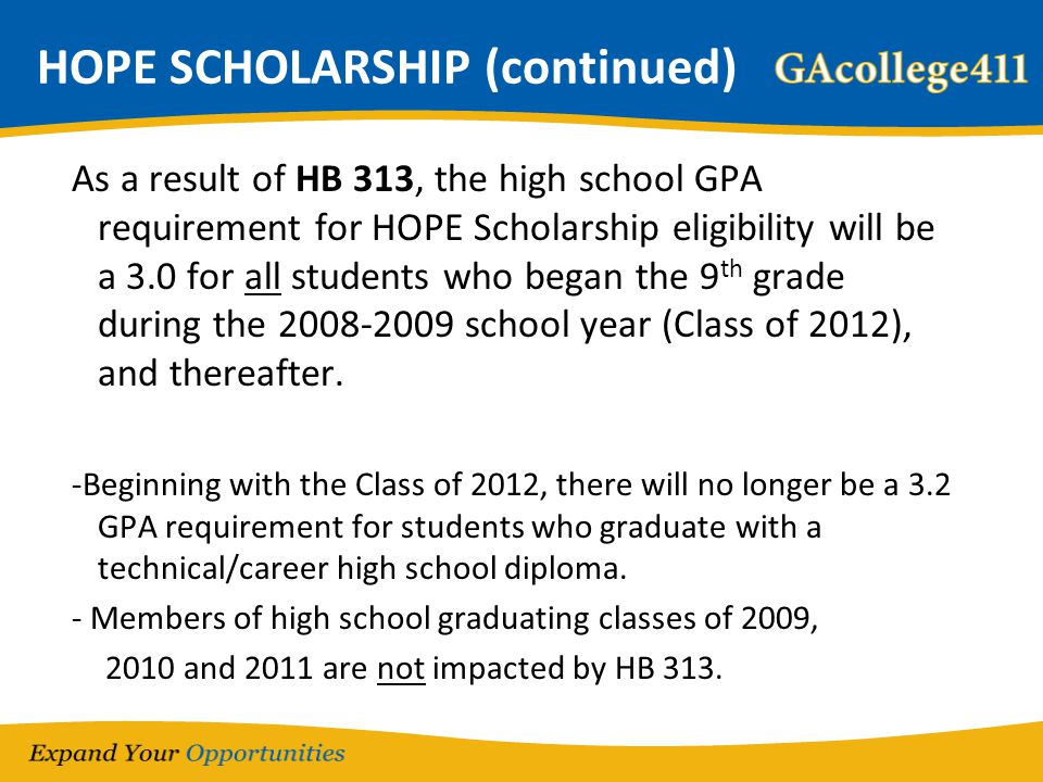 HOPE SCHOLARSHIP (continued) As a result of HB 313, the high school GPA requirement for HOPE Scholarship eligibility will be a 3.0 for all students wh