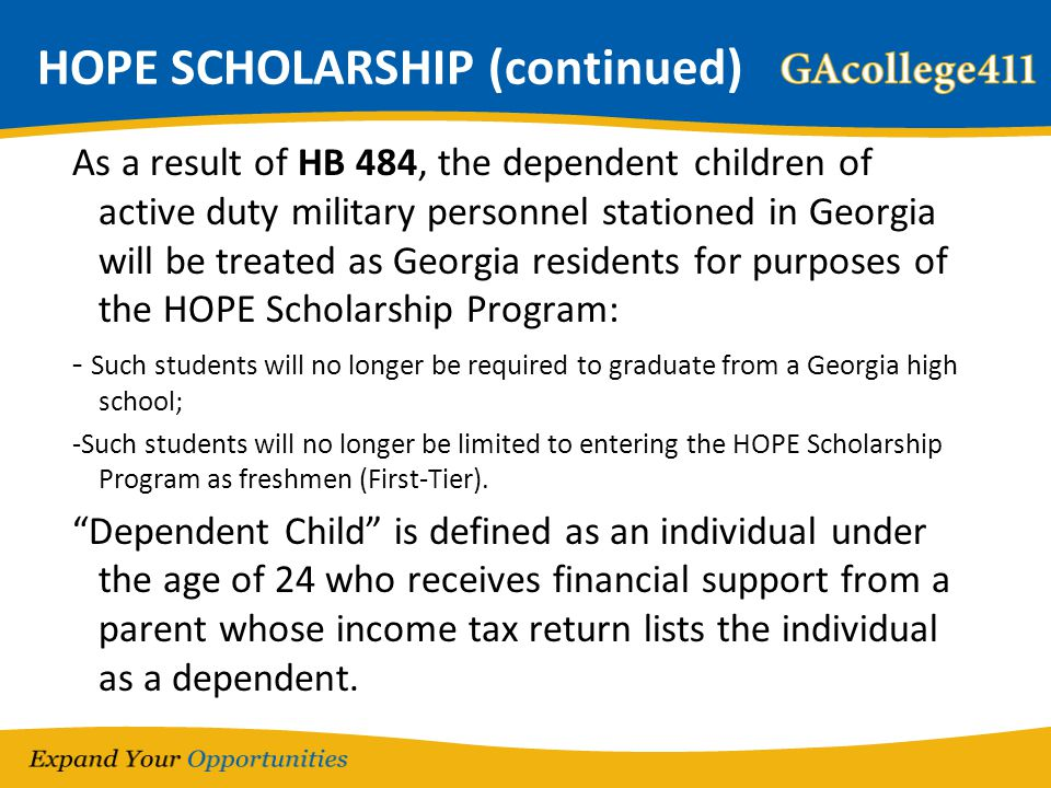 HOPE SCHOLARSHIP (continued) As a result of HB 484, the dependent children of active duty military personnel stationed in Georgia will be treated as G