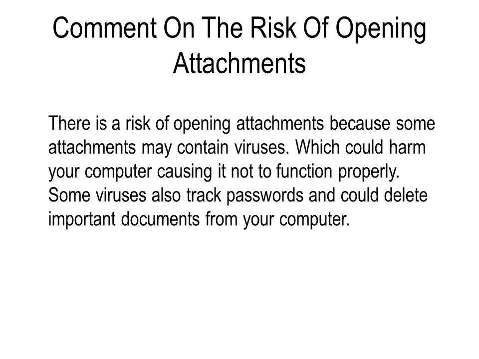 Comment On The Risk Of Opening Attachments There is a risk of opening attachments because some attachments may contain viruses. Which could harm your