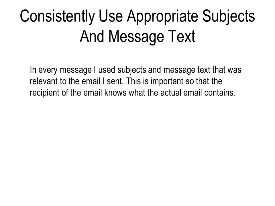 Consistently Use Appropriate Subjects And Message Text In every message I used subjects and message text that was relevant to the email I sent. This i