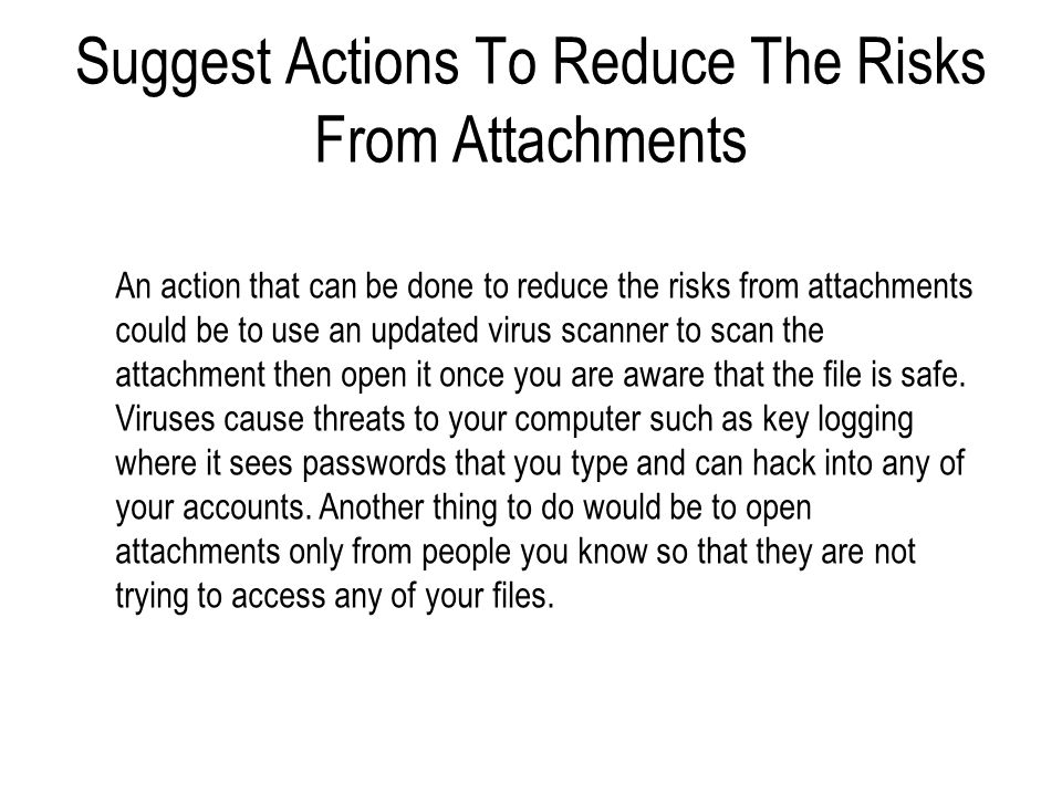 Suggest Actions To Reduce The Risks From Attachments An action that can be done to reduce the risks from attachments could be to use an updated virus scanner to scan the attachment then open it once you are aware that the file is safe.