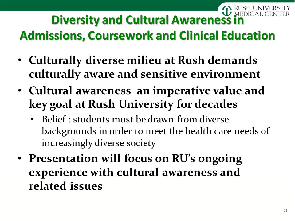 Diversity and Cultural Awareness in Admissions, Coursework and Clinical Education Culturally diverse milieu at Rush demands culturally aware and sensitive environment Cultural awareness an imperative value and key goal at Rush University for decades Belief : students must be drawn from diverse backgrounds in order to meet the health care needs of increasingly diverse society Presentation will focus on RU's ongoing experience with cultural awareness and related issues 13