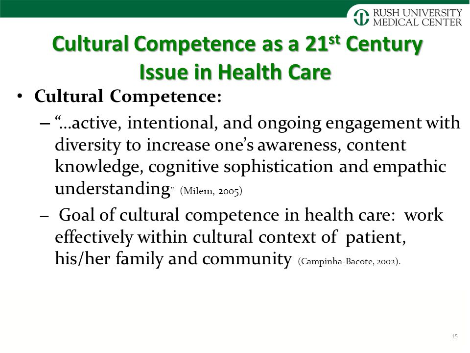 Cultural Competence as a 21 st Century Issue in Health Care Cultural Competence as a 21 st Century Issue in Health Care Cultural Competence: – …active, intentional, and ongoing engagement with diversity to increase one's awareness, content knowledge, cognitive sophistication and empathic understanding (Milem, 2005) – Goal of cultural competence in health care: work effectively within cultural context of patient, his/her family and community (Campinha-Bacote, 2002).