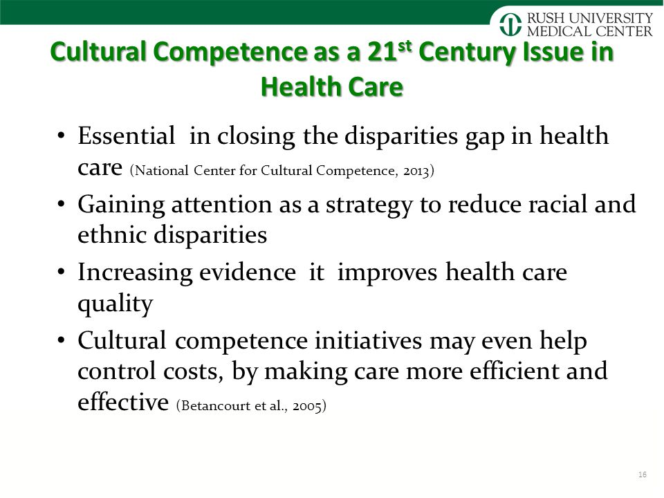 Cultural Competence as a 21 st Century Issue in Health Care Essential in closing the disparities gap in health care (National Center for Cultural Competence, 2013) Gaining attention as a strategy to reduce racial and ethnic disparities Increasing evidence it improves health care quality Cultural competence initiatives may even help control costs, by making care more efficient and effective (Betancourt et al., 2005) 16