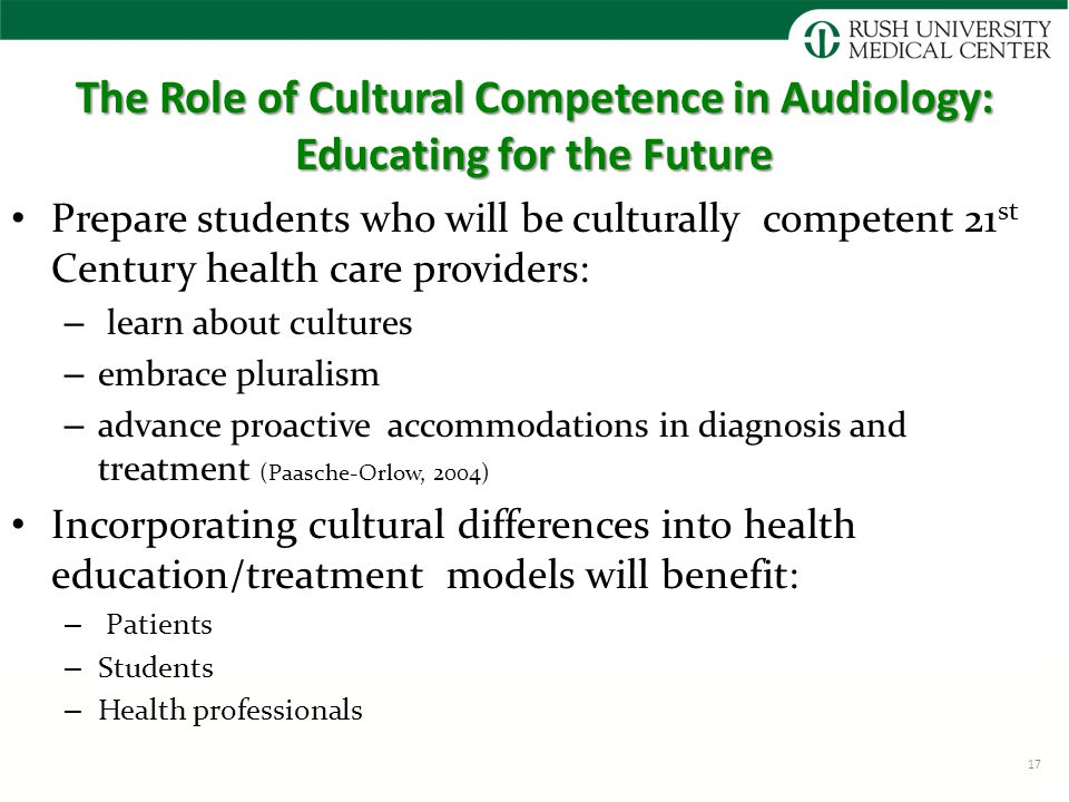 The Role of Cultural Competence in Audiology: Educating for the Future Prepare students who will be culturally competent 21 st Century health care providers: – learn about cultures – embrace pluralism – advance proactive accommodations in diagnosis and treatment (Paasche-Orlow, 2004) Incorporating cultural differences into health education/treatment models will benefit: – Patients – Students – Health professionals 17