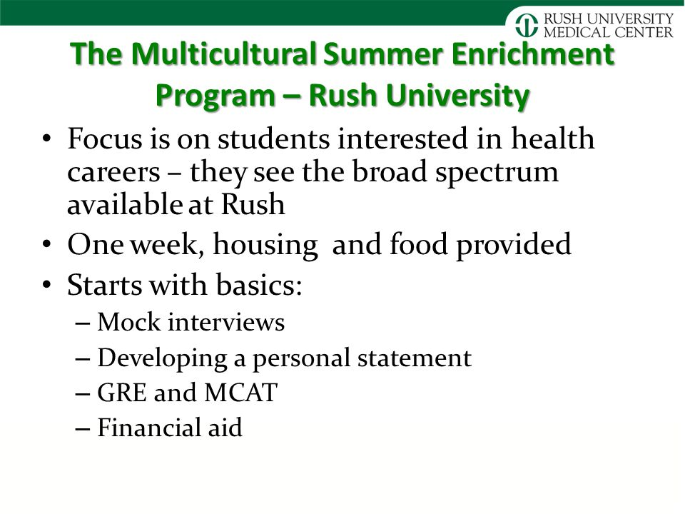 The Multicultural Summer Enrichment Program – Rush University Focus is on students interested in health careers – they see the broad spectrum available at Rush One week, housing and food provided Starts with basics: – Mock interviews – Developing a personal statement – GRE and MCAT – Financial aid