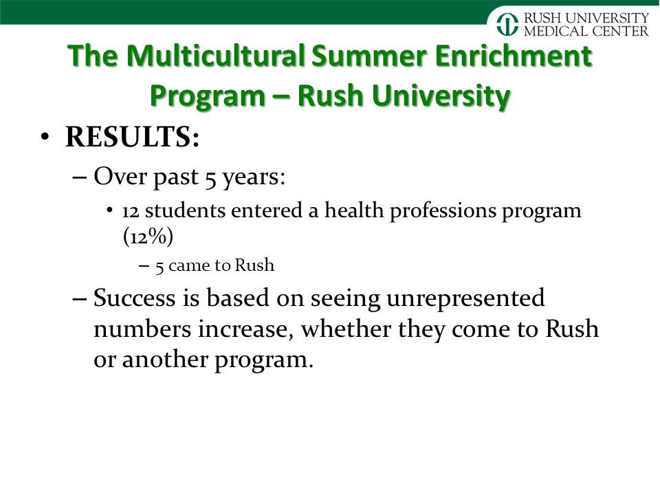 The Multicultural Summer Enrichment Program – Rush University RESULTS: – Over past 5 years: 12 students entered a health professions program (12%) – 5 came to Rush – Success is based on seeing unrepresented numbers increase, whether they come to Rush or another program.