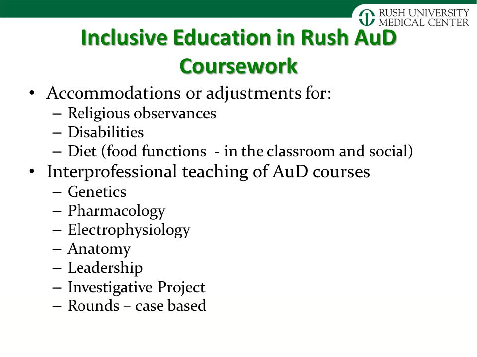 Inclusive Education in Rush AuD Coursework Accommodations or adjustments for: – Religious observances – Disabilities – Diet (food functions - in the classroom and social) Interprofessional teaching of AuD courses – Genetics – Pharmacology – Electrophysiology – Anatomy – Leadership – Investigative Project – Rounds – case based
