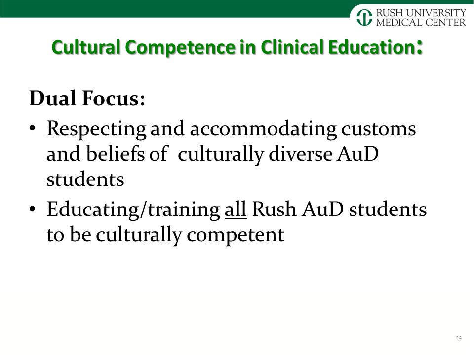Cultural Competence in Clinical Education : Dual Focus: Respecting and accommodating customs and beliefs of culturally diverse AuD students Educating/training all Rush AuD students to be culturally competent 49