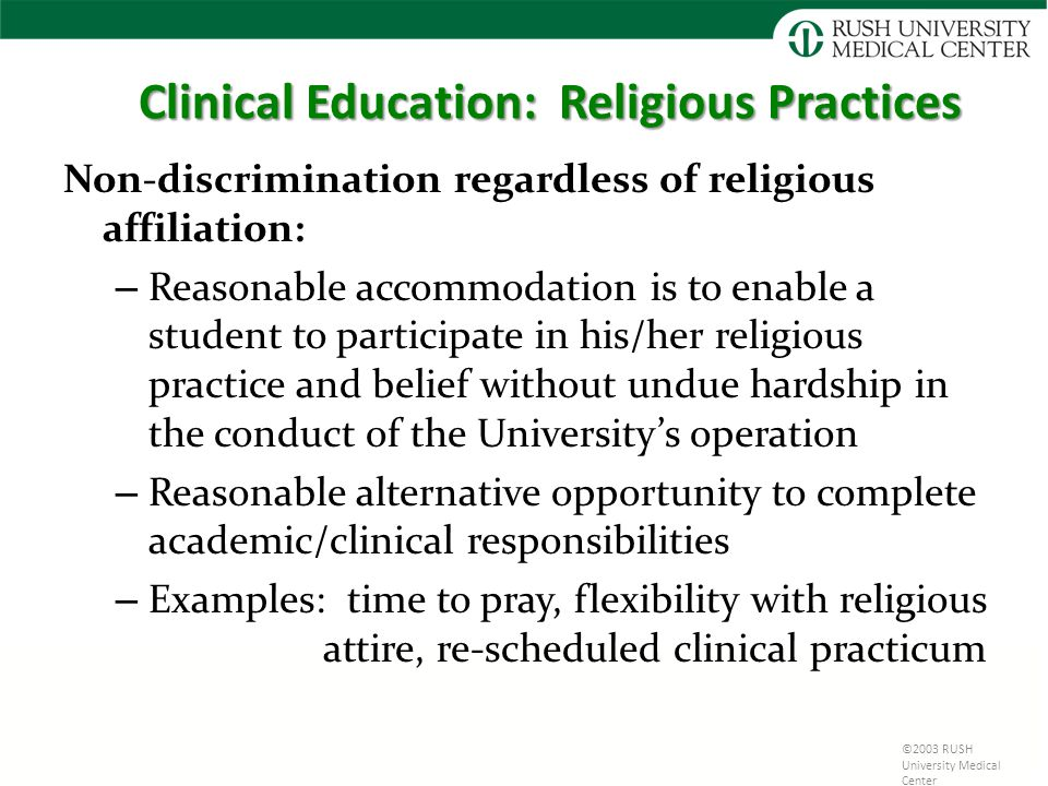 ©2003 RUSH University Medical Center Clinical Education: Religious Practices Non-discrimination regardless of religious affiliation: – Reasonable accommodation is to enable a student to participate in his/her religious practice and belief without undue hardship in the conduct of the University's operation – Reasonable alternative opportunity to complete academic/clinical responsibilities – Examples: time to pray, flexibility with religious attire, re-scheduled clinical practicum