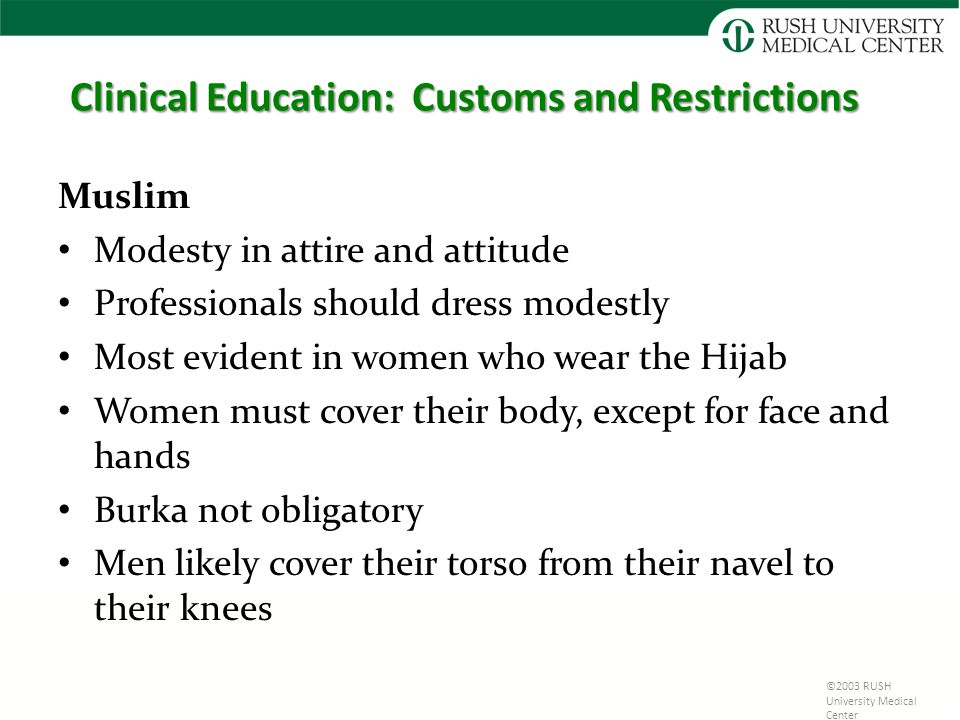 ©2003 RUSH University Medical Center Clinical Education: Customs and Restrictions Muslim Modesty in attire and attitude Professionals should dress modestly Most evident in women who wear the Hijab Women must cover their body, except for face and hands Burka not obligatory Men likely cover their torso from their navel to their knees