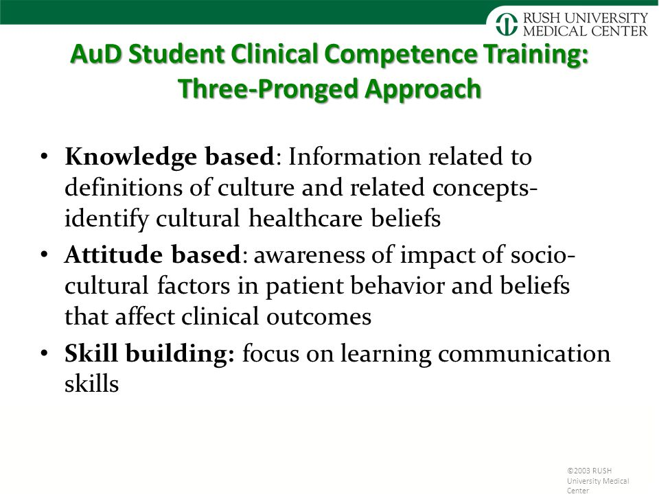 AuD Student Clinical Competence Training: Three-Pronged Approach Knowledge based: Information related to definitions of culture and related concepts- identify cultural healthcare beliefs Attitude based: awareness of impact of socio- cultural factors in patient behavior and beliefs that affect clinical outcomes Skill building: focus on learning communication skills ©2003 RUSH University Medical Center