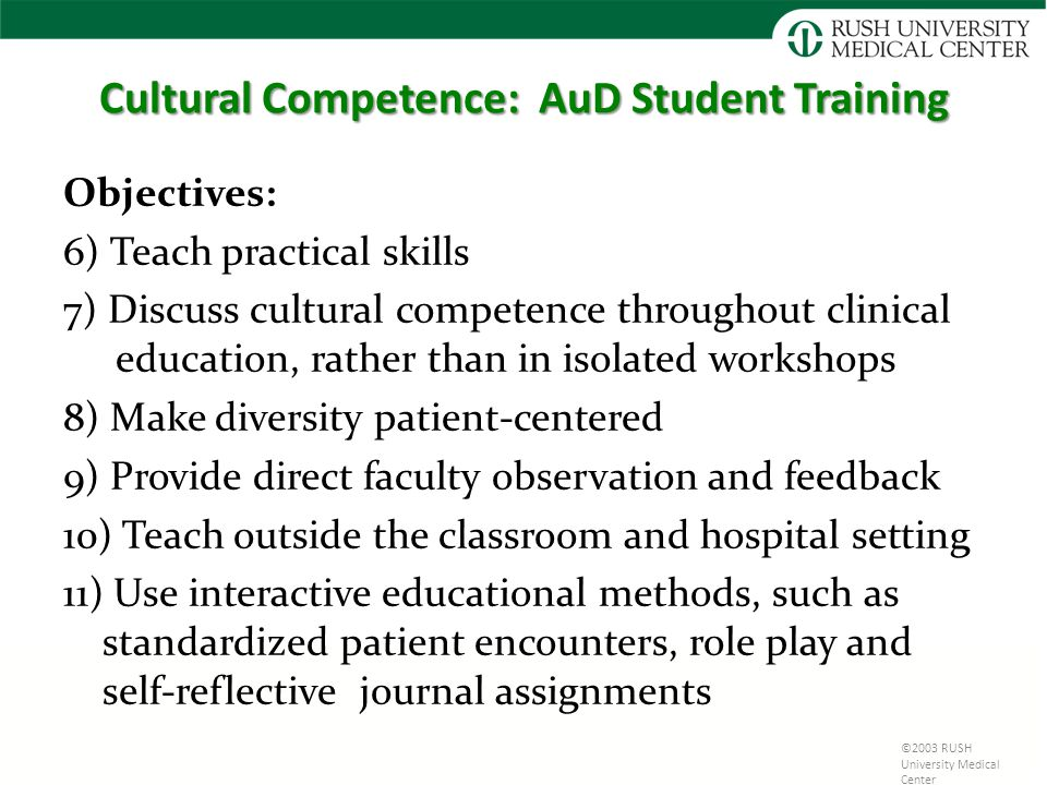 Cultural Competence: AuD Student Training Objectives: 6) Teach practical skills 7) Discuss cultural competence throughout clinical education, rather than in isolated workshops 8) Make diversity patient-centered 9) Provide direct faculty observation and feedback 10) Teach outside the classroom and hospital setting 11) Use interactive educational methods, such as standardized patient encounters, role play and self-reflective journal assignments ©2003 RUSH University Medical Center