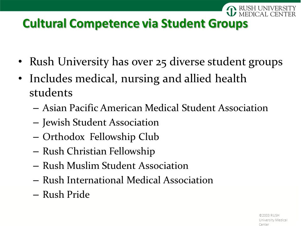 Cultural Competence via Student Groups Rush University has over 25 diverse student groups Includes medical, nursing and allied health students – Asian Pacific American Medical Student Association – Jewish Student Association – Orthodox Fellowship Club – Rush Christian Fellowship – Rush Muslim Student Association – Rush International Medical Association – Rush Pride ©2003 RUSH University Medical Center