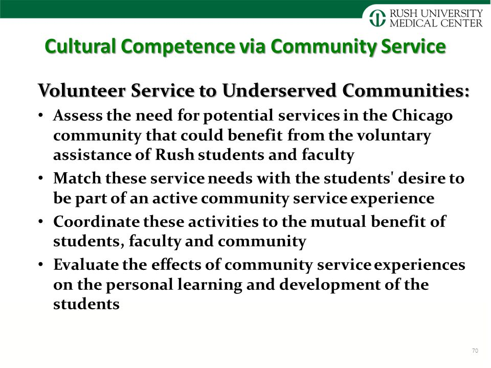 Cultural Competence via Community Service Volunteer Service to Underserved Communities: Assess the need for potential services in the Chicago community that could benefit from the voluntary assistance of Rush students and faculty Match these service needs with the students desire to be part of an active community service experience Coordinate these activities to the mutual benefit of students, faculty and community Evaluate the effects of community service experiences on the personal learning and development of the students 70