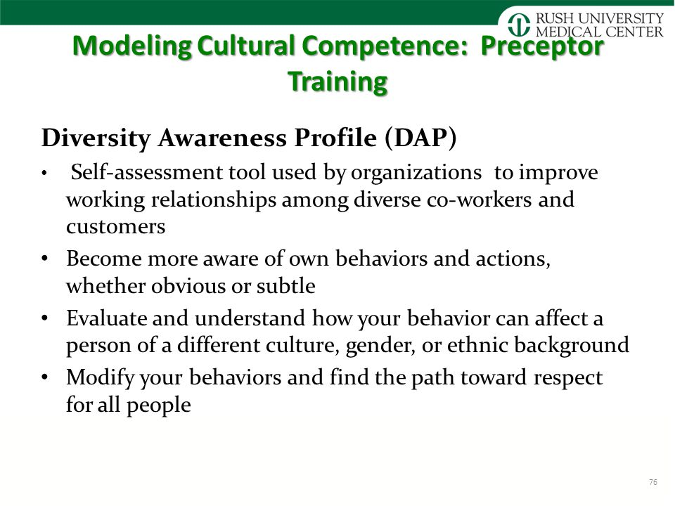 Modeling Cultural Competence: Preceptor Training Diversity Awareness Profile (DAP) Self-assessment tool used by organizations to improve working relationships among diverse co-workers and customers Become more aware of own behaviors and actions, whether obvious or subtle Evaluate and understand how your behavior can affect a person of a different culture, gender, or ethnic background Modify your behaviors and find the path toward respect for all people 76