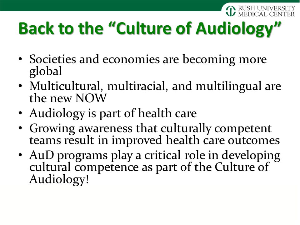 Back to the Culture of Audiology Societies and economies are becoming more global Multicultural, multiracial, and multilingual are the new NOW Audiology is part of health care Growing awareness that culturally competent teams result in improved health care outcomes AuD programs play a critical role in developing cultural competence as part of the Culture of Audiology!