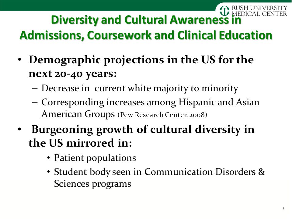 Diversity and Cultural Awareness in Admissions, Coursework and Clinical Education Demographic projections in the US for the next 20-40 years: – Decrease in current white majority to minority – Corresponding increases among Hispanic and Asian American Groups (Pew Research Center, 2008) Burgeoning growth of cultural diversity in the US mirrored in: Patient populations Student body seen in Communication Disorders & Sciences programs 8