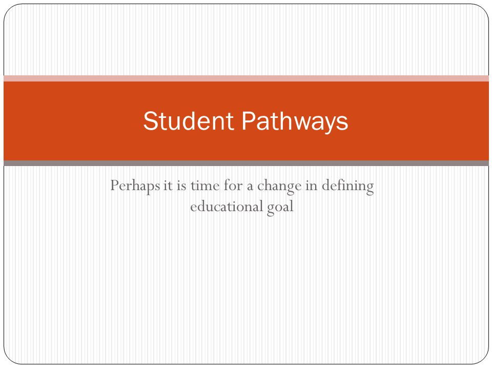 Perhaps it is time for a change in defining educational goal Student Pathways