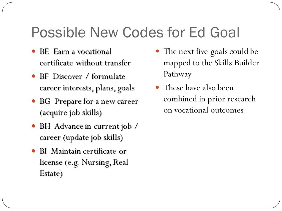 Possible New Codes for Ed Goal BE Earn a vocational certificate without transfer BE Earn a vocational certificate without transfer BF Discover / formulate career interests, plans, goals BF Discover / formulate career interests, plans, goals BG Prepare for a new career (acquire job skills) BG Prepare for a new career (acquire job skills) BH Advance in current job / career (update job skills) BH Advance in current job / career (update job skills) BI Maintain certificate or license (e.g.