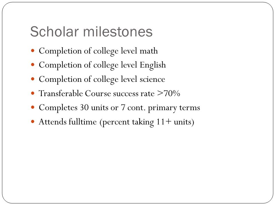 Scholar milestones Completion of college level math Completion of college level English Completion of college level science Transferable Course success rate >70% Completes 30 units or 7 cont.