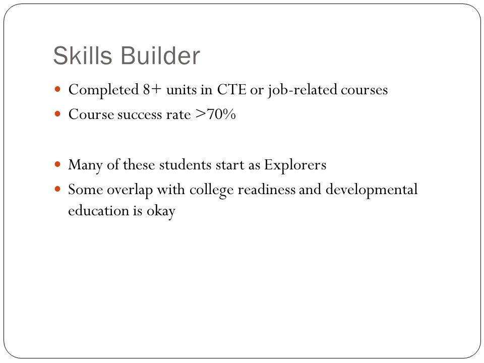 Skills Builder Completed 8+ units in CTE or job-related courses Course success rate >70% Many of these students start as Explorers Some overlap with college readiness and developmental education is okay