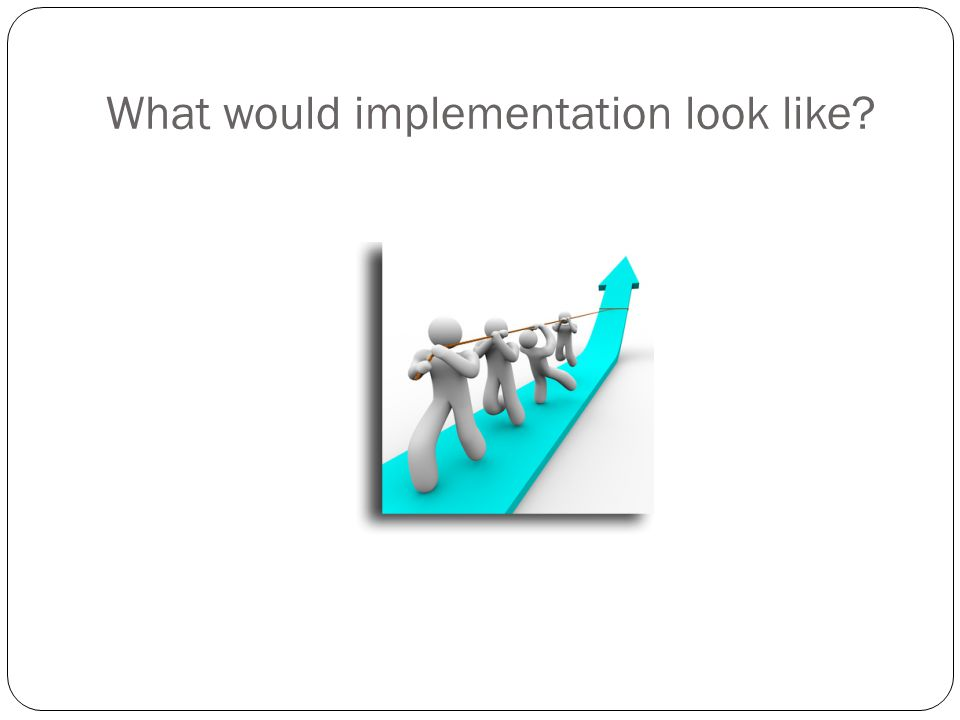 What would implementation look like
