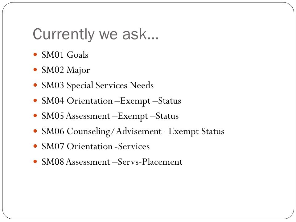 Currently we ask… SM01 Goals SM02 Major SM03 Special Services Needs SM04 Orientation –Exempt –Status SM05 Assessment –Exempt –Status SM06 Counseling/Advisement –Exempt Status SM07 Orientation -Services SM08 Assessment –Servs-Placement