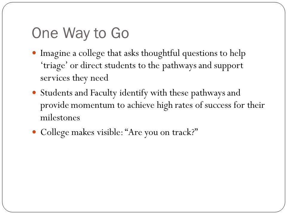 One Way to Go Imagine a college that asks thoughtful questions to help 'triage' or direct students to the pathways and support services they need Students and Faculty identify with these pathways and provide momentum to achieve high rates of success for their milestones College makes visible: Are you on track