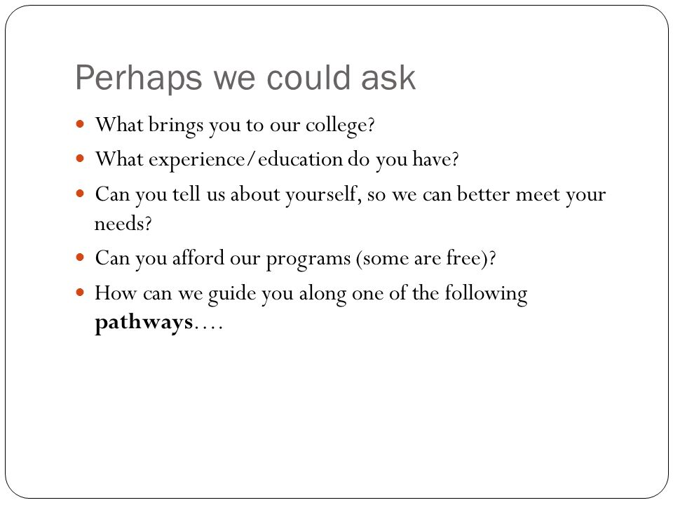 Perhaps we could ask What brings you to our college.