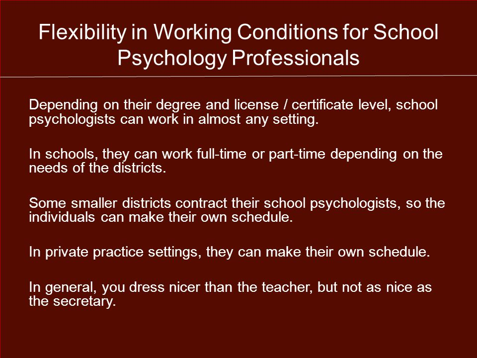 Flexibility in Working Conditions for School Psychology Professionals Depending on their degree and license / certificate level, school psychologists can work in almost any setting.