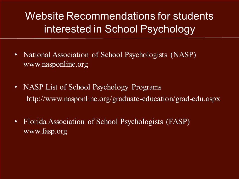Website Recommendations for students interested in School Psychology National Association of School Psychologists (NASP) www.nasponline.org NASP List of School Psychology Programs http://www.nasponline.org/graduate-education/grad-edu.aspx Florida Association of School Psychologists (FASP) www.fasp.org