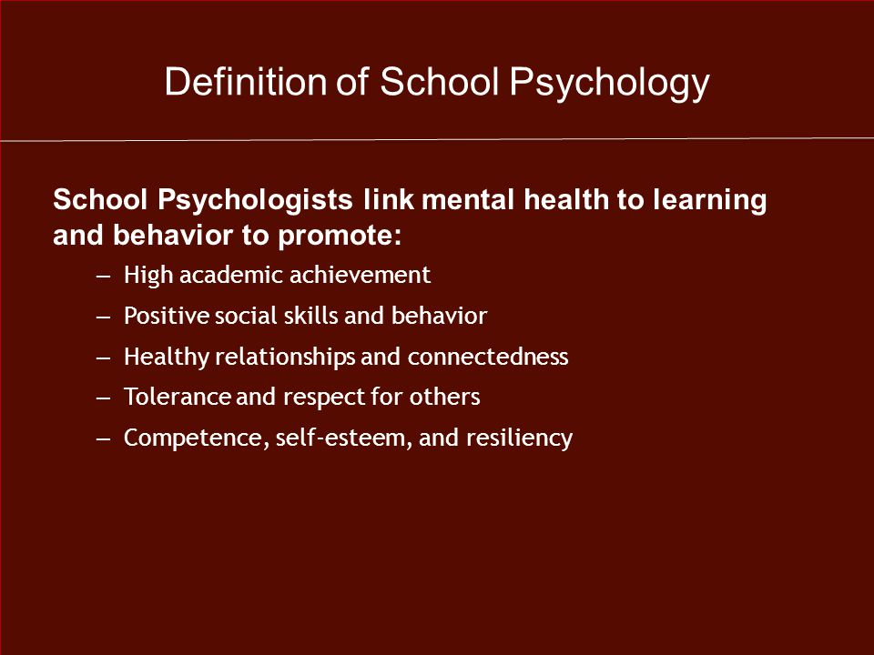 Definition of School Psychology School Psychologists link mental health to learning and behavior to promote: – High academic achievement – Positive social skills and behavior – Healthy relationships and connectedness – Tolerance and respect for others – Competence, self-esteem, and resiliency