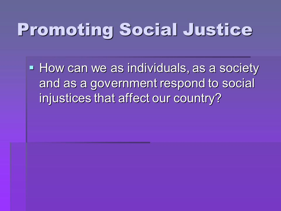 Promoting Social Justice  How can we as individuals, as a society and as a government respond to social injustices that affect our country