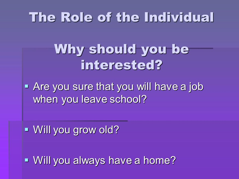 The Role of the Individual Why should you be interested.