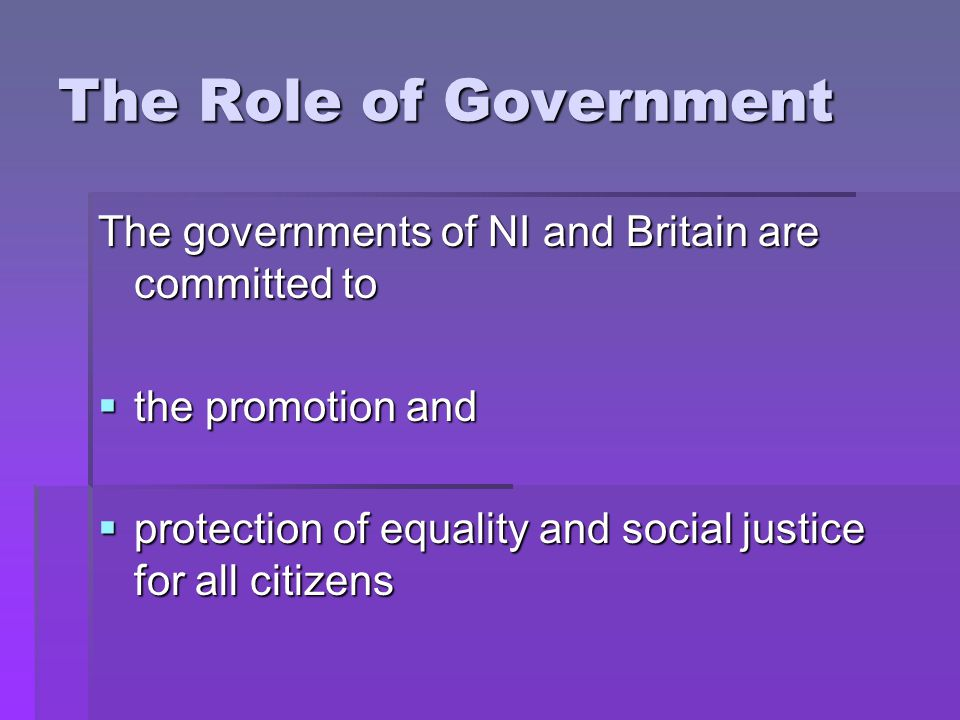 The Role of Government The governments of NI and Britain are committed to  the promotion and  protection of equality and social justice for all citizens