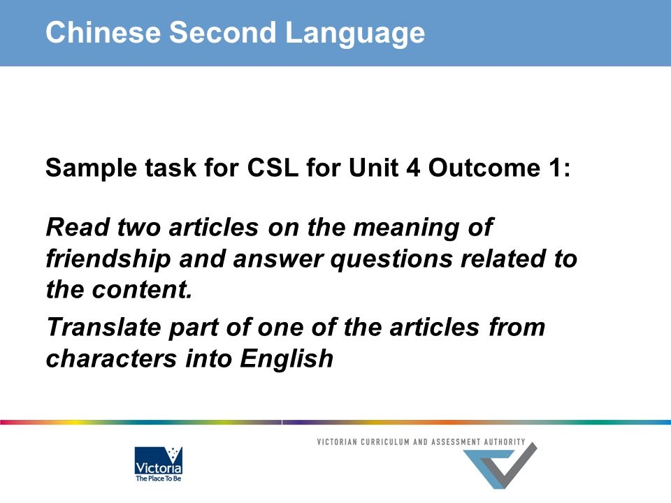 Chinese Second Language Sample task for CSL for Unit 4 Outcome 1: Read two articles on the meaning of friendship and answer questions related to the c
