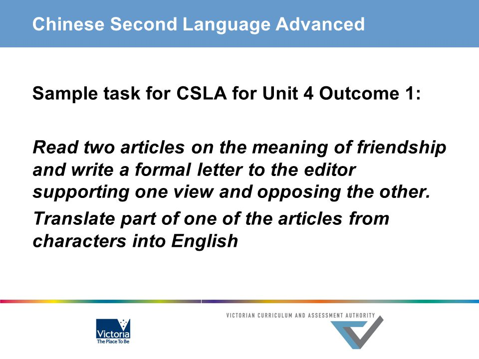 Chinese Second Language Advanced Sample task for CSLA for Unit 4 Outcome 1: Read two articles on the meaning of friendship and write a formal letter t