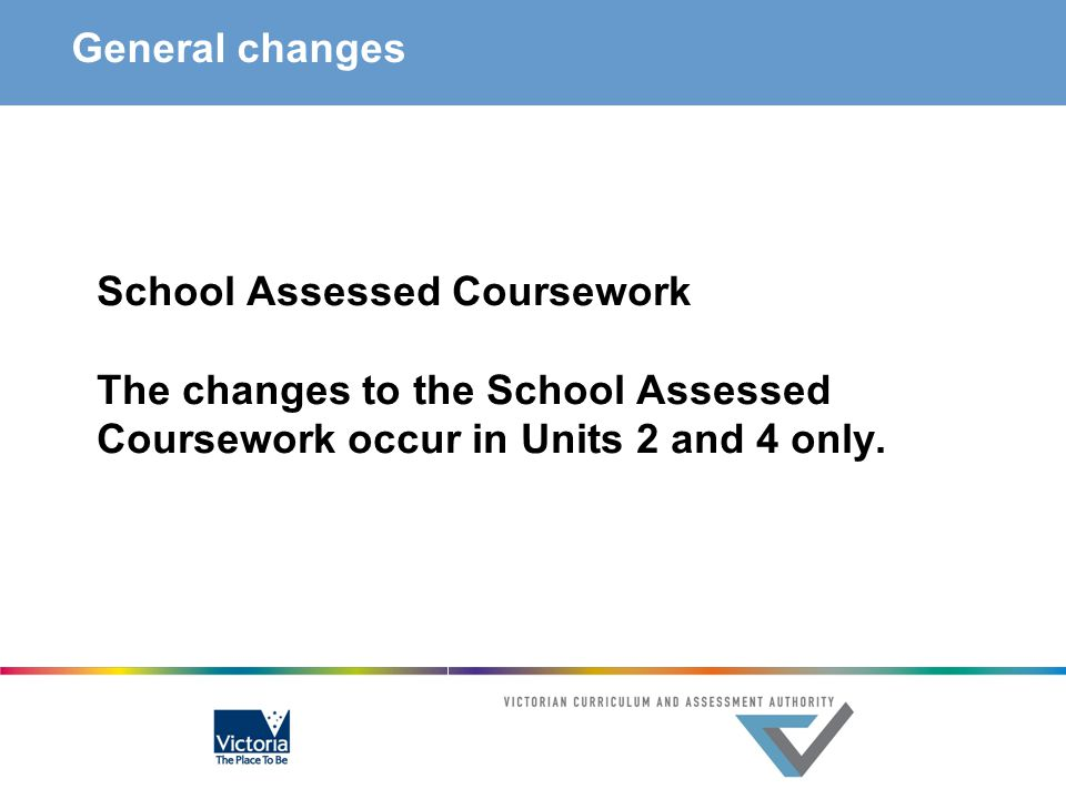 General changes School Assessed Coursework The changes to the School Assessed Coursework occur in Units 2 and 4 only.