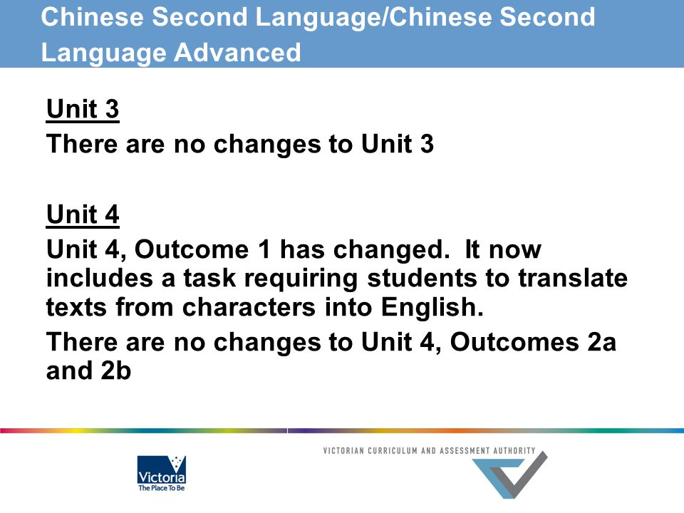 Chinese Second Language/Chinese Second Language Advanced Unit 3 There are no changes to Unit 3 Unit 4 Unit 4, Outcome 1 has changed. It now includes a