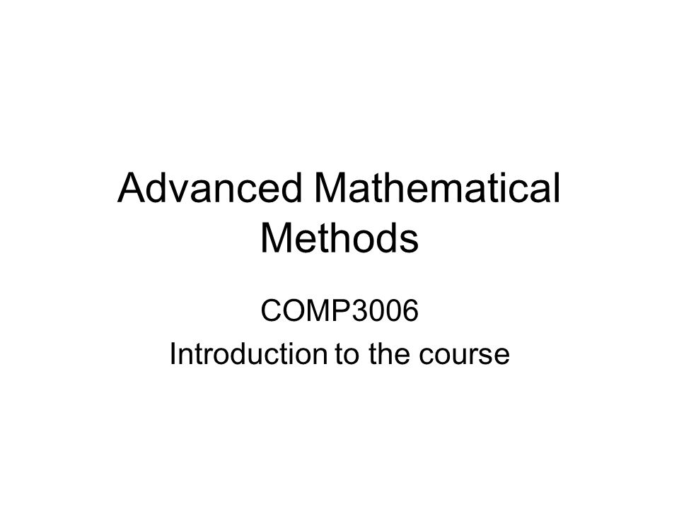 Advanced Mathematical Methods COMP3006 Introduction to the course