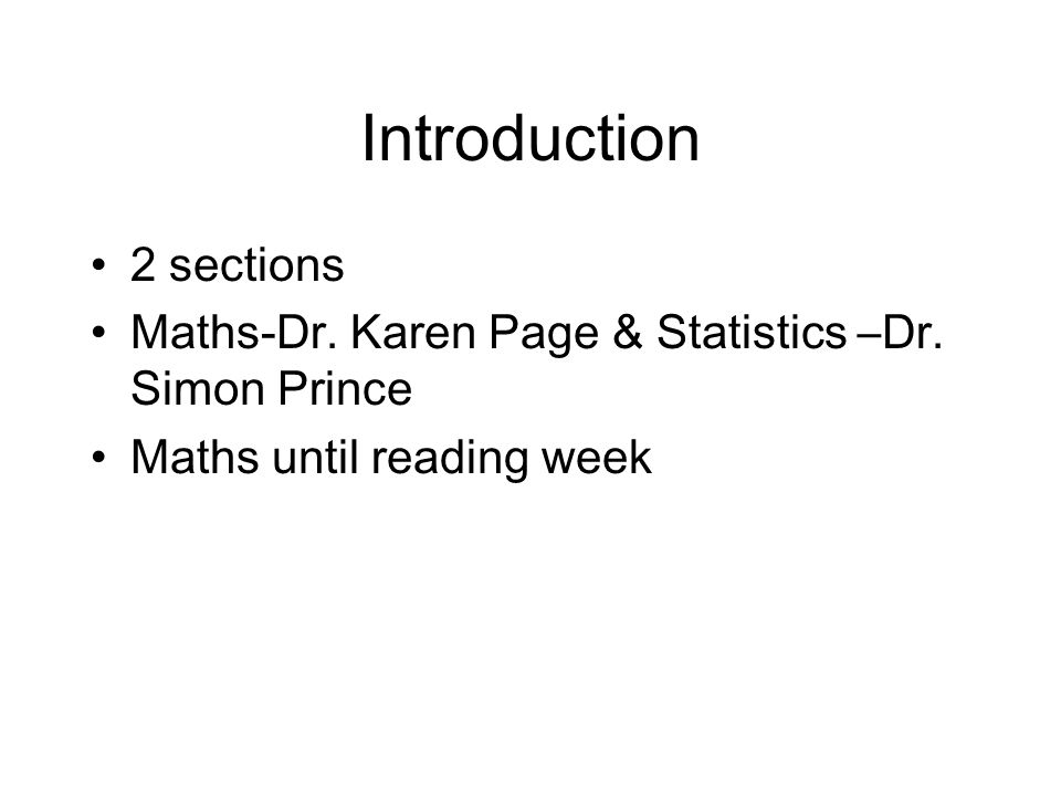 Introduction 2 sections Maths-Dr. Karen Page & Statistics –Dr. Simon Prince Maths until reading week