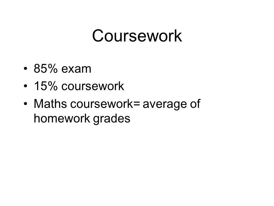 Coursework 85% exam 15% coursework Maths coursework= average of homework grades